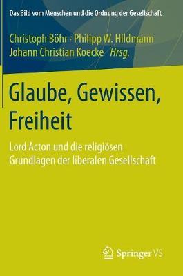 Glaube, Gewissen, Freiheit: Lord Acton Und Die Religi�sen Grundlagen Der Liberalen Gesellschaft - Bild Vom Menschen Und die Ordnung der Gesellschaft (Hardback)