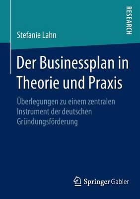 Der Businessplan in Theorie Und Praxis: berlegungen Zu Einem Zentralen Instrument Der Deutschen Gr ndungsf rderung (Paperback)