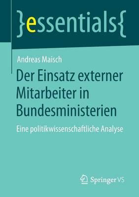 Der Einsatz Externer Mitarbeiter in Bundesministerien: Eine Politikwissenschaftliche Analyse - Essentials (Paperback)