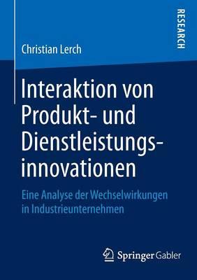 Interaktion Von Produkt- Und Dienstleistungsinnovationen: Eine Analyse Der Wechselwirkungen in Industrieunternehmen (Paperback)