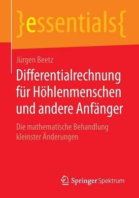 Differentialrechnung F r H hlenmenschen Und Andere Anf nger: Die Mathematische Behandlung Kleinster  nderungen - Essentials (Paperback)