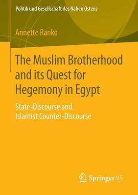 The Muslim Brotherhood and its Quest for Hegemony in Egypt: State-Discourse and Islamist Counter-Discourse - Politik und Gesellschaft des Nahen Ostens (Paperback)