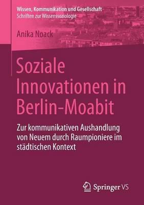 Soziale Innovationen in Berlin-Moabit: Zur Kommunikativen Aushandlung Von Neuem Durch Raumpioniere Im Stadtischen Kontext - Wissen, Kommunikation Und Gesellschaft (Paperback)