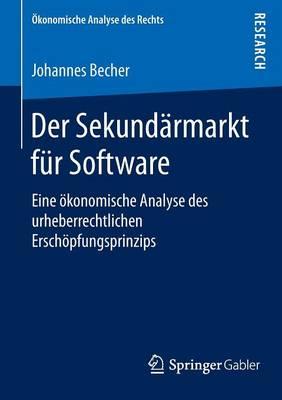 Der Sekundarmarkt Fur Software: Eine OEkonomische Analyse Des Urheberrechtlichen Erschoepfungsprinzips - OEkonomische Analyse Des Rechts (Paperback)