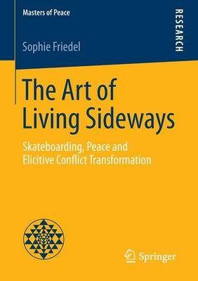 The Art of Living Sideways: Skateboarding, Peace and Elicitive Conflict Transformation - Masters of Peace (Paperback)