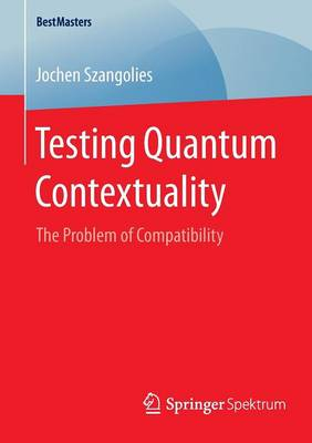 Testing Quantum Contextuality: The Problem of Compatibility - BestMasters (Paperback)