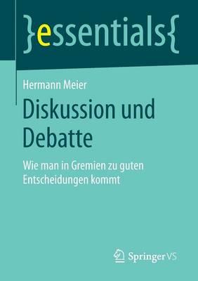 Diskussion Und Debatte: Wie Man in Gremien Zu Guten Entscheidungen Kommt - Essentials (Paperback)