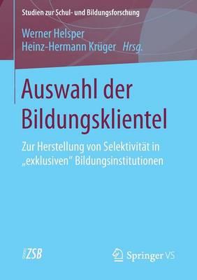 """Auswahl Der Bildungsklientel: Zur Herstellung Von Selektivitat in """"exklusiven"""" Bildungsinstitutionen - Studien Zur Schul- Und Bildungsforschung 55 (Paperback)"""
