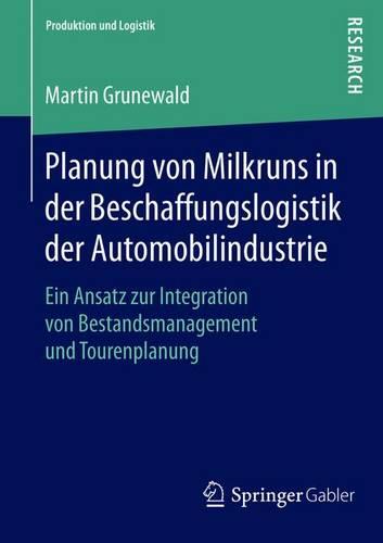 Planung Von Milkruns in Der Beschaffungslogistik Der Automobilindustrie: Ein Ansatz Zur Integration Von Bestandsmanagement Und Tourenplanung - Produktion Und Logistik (Paperback)