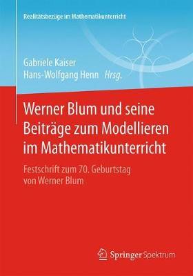 Werner Blum Und Seine Beitr ge Zum Modellieren Im Mathematikunterricht: Festschrift Zum 70. Geburtstag Von Werner Blum - Realitatsbezuge Im Mathematikunterricht (Paperback)