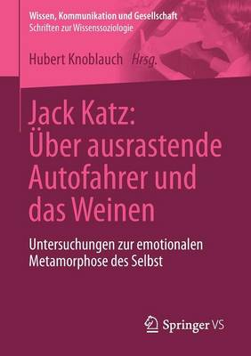 Jack Katz: �ber Ausrastende Autofahrer Und Das Weinen: Untersuchungen Zur Emotionalen Metamorphose Des Selbst - Wissen, Kommunikation Und Gesellschaft (Paperback)