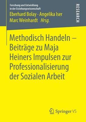Methodisch Handeln - Beitr�ge Zu Maja Heiners Impulsen Zur Professionalisierung Der Sozialen Arbeit - Forschung Und Entwicklung in Der Erziehungswissenschaft (Paperback)
