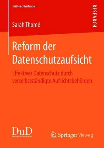 Reform Der Datenschutzaufsicht: Effektiver Datenschutz Durch Verselbstst ndigte Aufsichtsbeh rden - Dud-Fachbeitrage (Paperback)