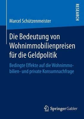 Die Bedeutung Von Wohnimmobilienpreisen F r Die Geldpolitik: Bedingte Effekte Auf Die Wohnimmobilien- Und Private Konsumnachfrage (Paperback)