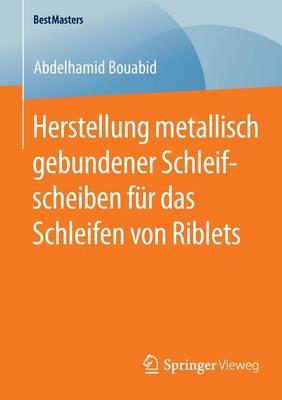 Herstellung Metallisch Gebundener Schleifscheiben Fur Das Schleifen Von Riblets - Bestmasters (Paperback)