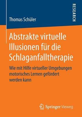 Abstrakte Virtuelle Illusionen Fur Die Schlaganfalltherapie: Wie Mit Hilfe Virtueller Umgebungen Motorisches Lernen Gefoerdert Werden Kann (Paperback)