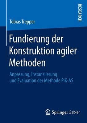 Fundierung Der Konstruktion Agiler Methoden: Anpassung, Instanziierung Und Evaluation Der Methode Pik-As (Paperback)