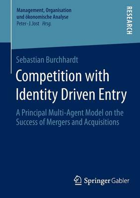 Competition with Identity Driven Entry: A Principal Multi-Agent Model on the Success of Mergers and Acquisitions - Management, Organisation und oekonomische Analyse (Paperback)