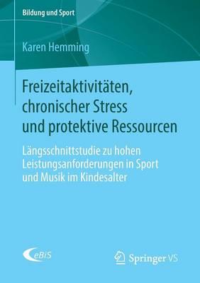 Freizeitaktivit�ten, Chronischer Stress Und Protektive Ressourcen: L�ngsschnittstudie Zu Hohen Leistungsanforderungen in Sport Und Musik Im Kindesalter - Bildung Und Sport 7 (Paperback)