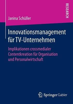 Innovationsmanagement F�r Tv-Unternehmen: Implikationen Crossmedialer Contentkreation F�r Organisation Und Personalwirtschaft (Paperback)