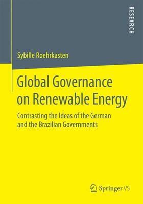 Global Governance on Renewable Energy: Contrasting the Ideas of the German and the Brazilian Governments (Paperback)