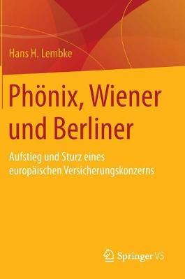 Ph nix, Wiener Und Berliner: Aufstieg Und Sturz Eines Europ ischen Versicherungskonzerns (Hardback)