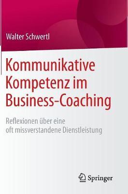 Kommunikative Kompetenz Im Business-Coaching: Reflexionen �ber Eine Oft Missverstandene Dienstleistung (Hardback)