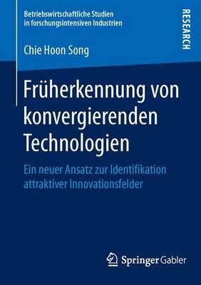 Fruherkennung Von Konvergierenden Technologien: Ein Neuer Ansatz Zur Identifikation Attraktiver Innovationsfelder - Betriebswirtschaftliche Studien in Forschungsintensiven Indu (Paperback)