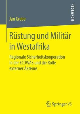 Rustung Und Militar in Westafrika: Regionale Sicherheitskooperation in Der Ecowas Und Die Rolle Externer Akteure (Paperback)