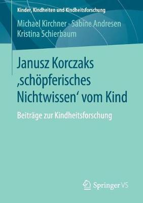 Janusz Korczaks 'schoepferisches Nichtwissen' Vom Kind: Beitrage Zur Kindheitsforschung - Kinder, Kindheiten Und Kindheitsforschung 11 (Paperback)