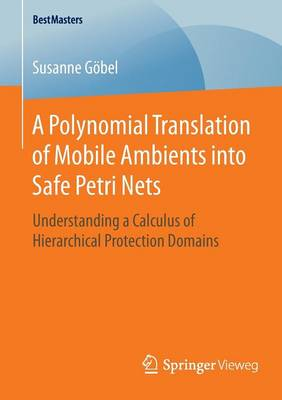 A Polynomial Translation of Mobile Ambients into Safe Petri Nets: Understanding a Calculus of Hierarchical Protection Domains - BestMasters (Paperback)