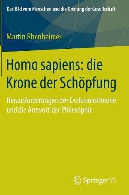 Homo Sapiens: Die Krone Der Sch�pfung: Herausforderungen Der Evolutionstheorie Und Die Antwort Der Philosophie - Bild Vom Menschen Und die Ordnung der Gesellschaft (Hardback)
