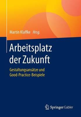 Arbeitsplatz Der Zukunft: Gestaltungsans tze Und Good-Practice-Beispiele (Paperback)