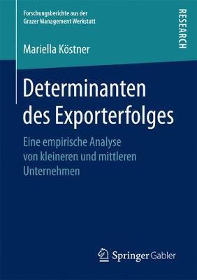 Determinanten Des Exporterfolges: Eine Empirische Analyse Von Kleineren Und Mittleren Unternehmen - Forschungsberichte Aus Der Grazer Management Werkstatt (Paperback)