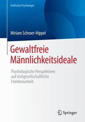 Gewaltfreie M�nnlichkeitsideale: Psychologische Perspektiven Auf Zivilgesellschaftliche Friedensarbeit - Politische Psychologie (Paperback)