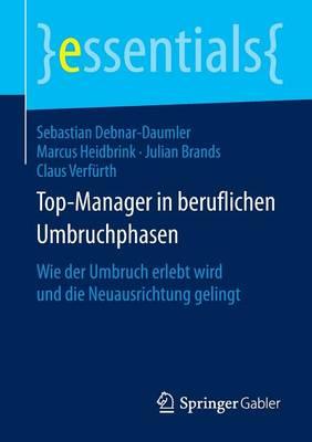Top-Manager in Beruflichen Umbruchphasen: Wie Der Umbruch Erlebt Wird Und Die Neuausrichtung Gelingt - Essentials (Paperback)