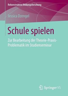 Schule Spielen: Zur Bearbeitung Der Theorie-Praxis-Problematik Im Studienseminar - Rekonstruktive Bildungsforschung 7 (Paperback)