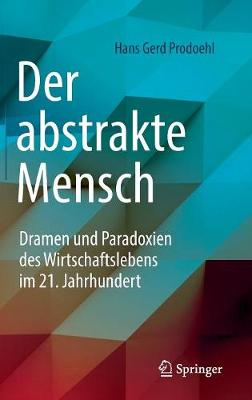 Der Abstrakte Mensch: Dramen Und Paradoxien Des Wirtschaftslebens Im 21. Jahrhundert (Hardback)