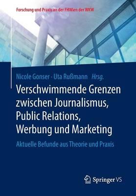 Verschwimmende Grenzen Zwischen Journalismus, Public Relations, Werbung Und Marketing: Aktuelle Befunde Aus Theorie Und Praxis - Forschung Und Praxis An der Fhwien der Wkw (Paperback)