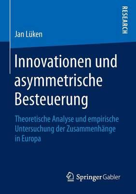 Innovationen Und Asymmetrische Besteuerung: Theoretische Analyse Und Empirische Untersuchung Der Zusammenhange in Europa (Paperback)