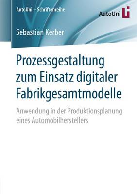 Prozessgestaltung Zum Einsatz Digitaler Fabrikgesamtmodelle: Anwendung in Der Produktionsplanung Eines Automobilherstellers - Autouni Schriftenreihe 86 (Paperback)