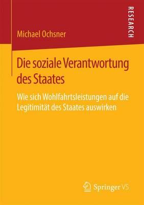 Die Soziale Verantwortung Des Staates: Wie Sich Wohlfahrtsleistungen Auf Die Legitimit t Des Staates Auswirken (Paperback)