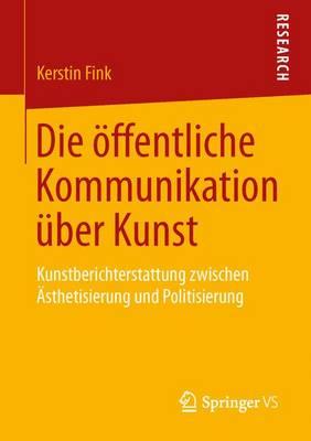Die ffentliche Kommunikation ber Kunst: Kunstberichterstattung Zwischen  sthetisierung Und Politisierung (Paperback)