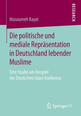 Die Politische Und Mediale Repr�sentation in Deutschland Lebender Muslime: Eine Studie Am Beispiel Der Deutschen Islam Konferenz (Paperback)