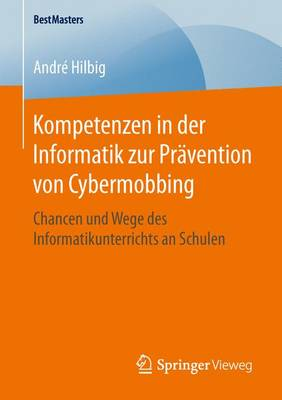 Kompetenzen in Der Informatik Zur Pr vention Von Cybermobbing: Chancen Und Wege Des Informatikunterrichts an Schulen - Bestmasters (Paperback)
