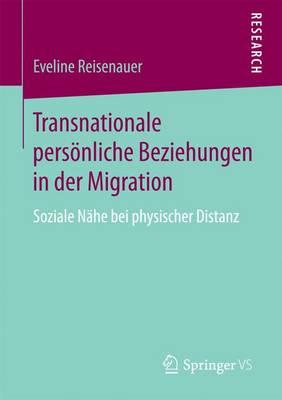 Transnationale Persoenliche Beziehungen in Der Migration: Soziale Nahe Bei Physischer Distanz (Paperback)