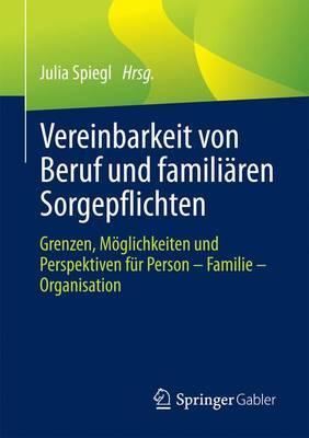 Vereinbarkeit Von Beruf Und Famili ren Sorgepflichten: Grenzen, M glichkeiten Und Perspektiven F r Person - Familie - Organisation (Paperback)