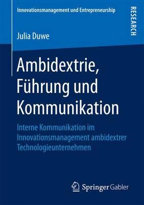 Ambidextrie, F�hrung Und Kommunikation: Interne Kommunikation Im Innovationsmanagement Ambidextrer Technologieunternehmen - Innovationsmanagement Und Entrepreneurship (Paperback)