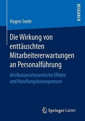 Die Wirkung Von Entt uschten Mitarbeitererwartungen an Personalf hrung: Attributionstheoretische Effekte Und Handlungskonsequenzen (Paperback)