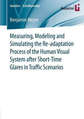 Measuring, Modeling and Simulating the Re-adaptation Process of the Human Visual System after Short-Time Glares in Traffic Scenarios - AutoUni - Schriftenreihe 89 (Paperback)